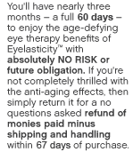 You'll have nearly three months – a full 90 days –to enjoy the anti-aging skin care benefits of Eyelasticity™ with absolutely NO RISK or future obligation. If you're not completely thrilled with the age- defying effects, then simply return it for a no questions asked refund of monies paid minus shipping and handling.